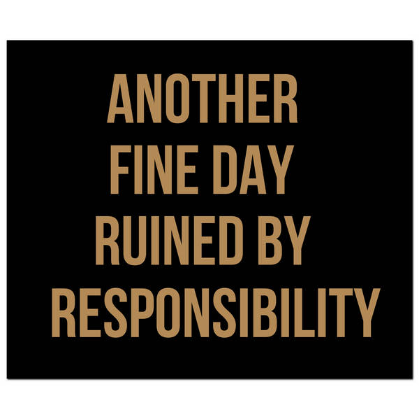 Another Fine Day Ruined By Responsibility Gold Foil Plaque - Cosy Home Interiors